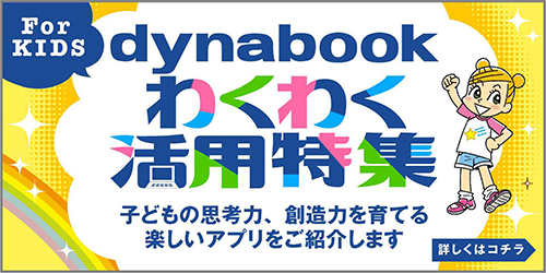 For KIDS dynabook わくわく活用特集 子供の思考力、創造力を育てる楽しいアプリをご紹介します 詳しくはコチラ