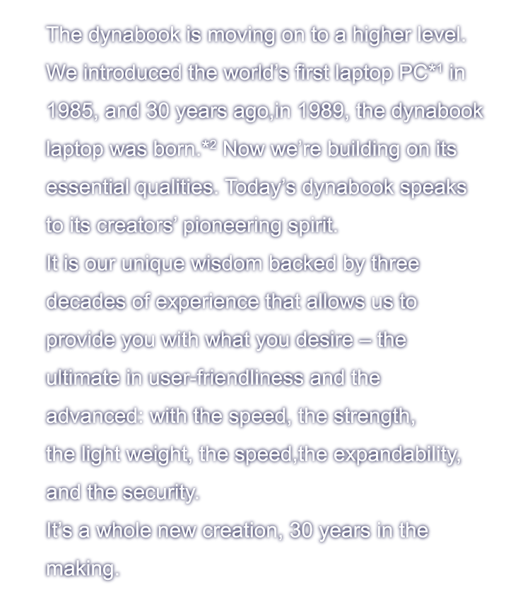 The dynabook is moving on to a higher level. We introduced the world's first laptop PC*1 in 1985, and 30 years ago,in 1989, the dynabook laptop was born.*2 Now we're building on itsessential qualities. Today's dynabook speaks to its creators' pioneering spirit. It is our unique wisdom backed by three decades of experience that allows us to provide you with what you desire ? the ultimate in user-friendliness and the advanced: with the speed, the strength, the light weight, the speed,the expandability, and the security.  It's a whole new creation, 30 years in the making.